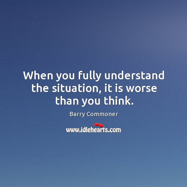 When you fully understand the situation, it is worse than you think. Image