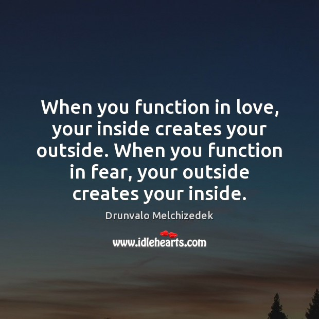 When you function in love, your inside creates your outside. When you Image