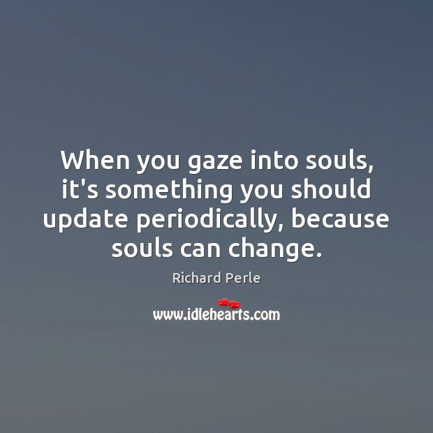 When you gaze into souls, it's something you should update periodically, because Image
