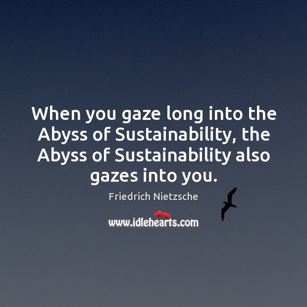 When you gaze long into the Abyss of Sustainability, the Abyss of Friedrich Nietzsche Picture Quote