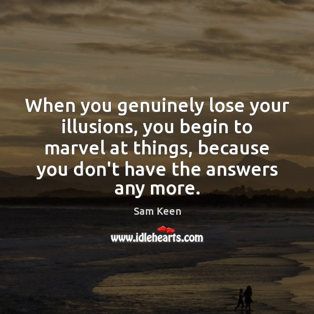 When you genuinely lose your illusions, you begin to marvel at things, Sam Keen Picture Quote