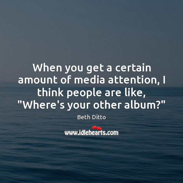 When you get a certain amount of media attention, I think people Beth Ditto Picture Quote