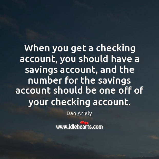 When you get a checking account, you should have a savings account, Dan Ariely Picture Quote