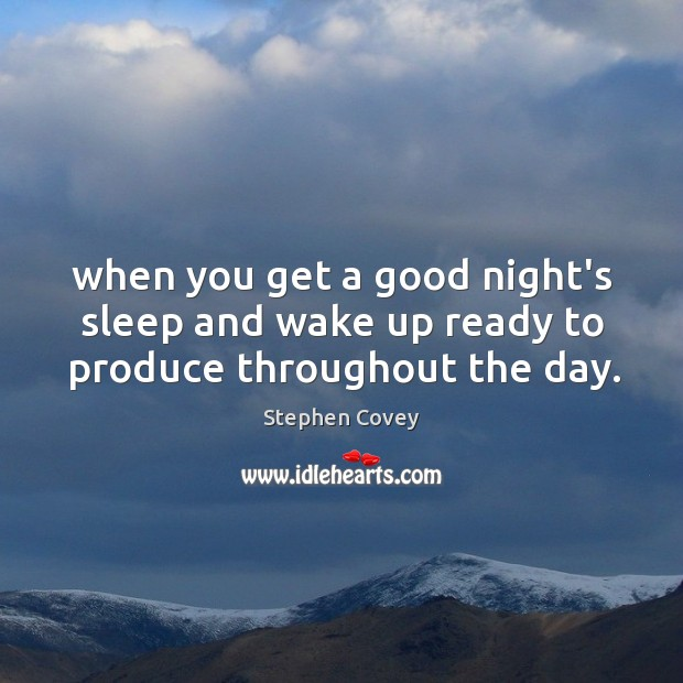 When you get a good night's sleep and wake up ready to produce throughout the day. Image