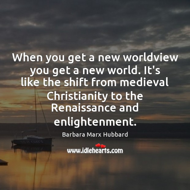 When you get a new worldview you get a new world. It's Image