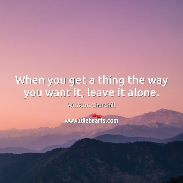 When you get a thing the way you want it, leave it alone. Winston Churchill Picture Quote