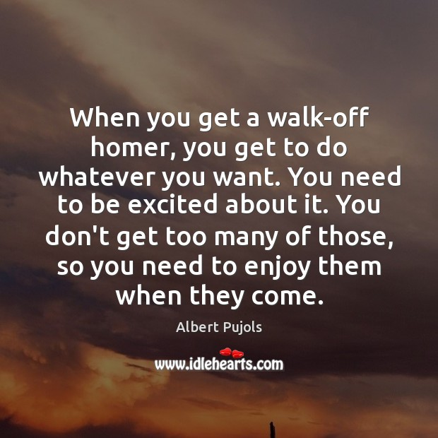 When you get a walk-off homer, you get to do whatever you Albert Pujols Picture Quote