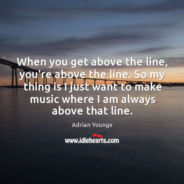 Image, When you get above the line, you're above the line. So my