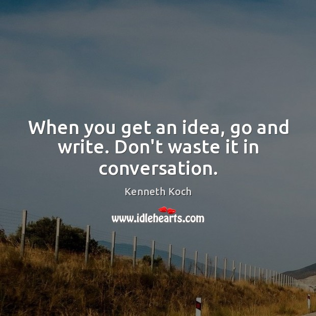 Kenneth Koch Picture Quote image saying: When you get an idea, go and write. Don't waste it in conversation.