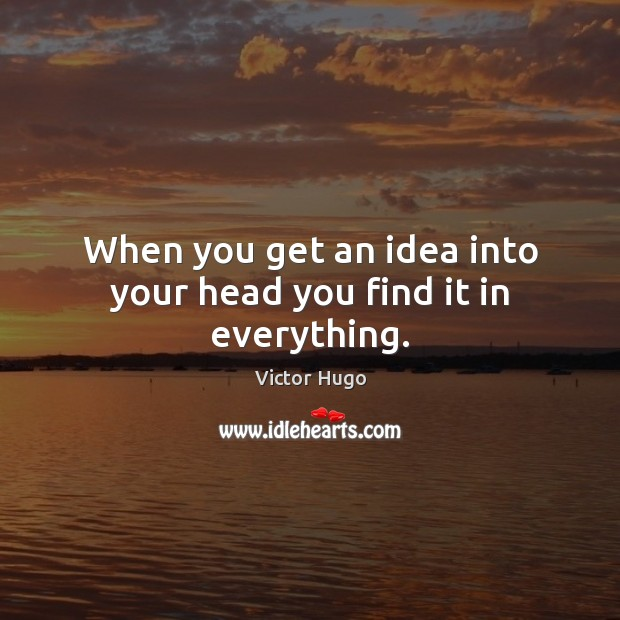 When you get an idea into your head you find it in everything. Image