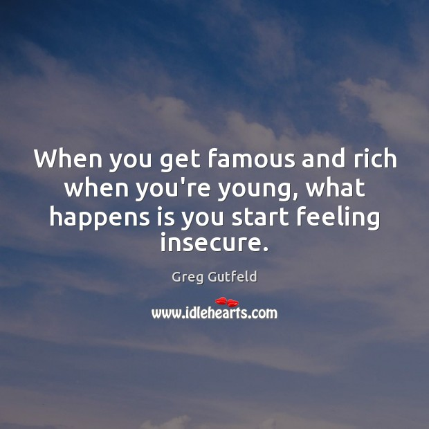 When you get famous and rich when you're young, what happens is Greg Gutfeld Picture Quote