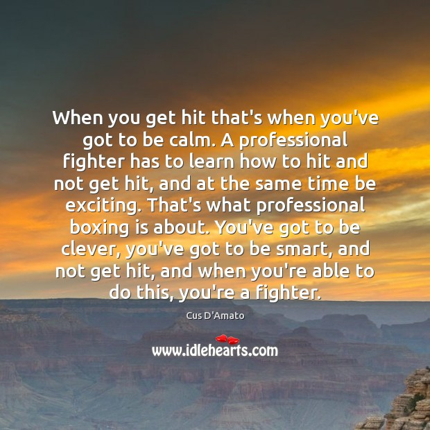 When you get hit that's when you've got to be calm. A Cus D'Amato Picture Quote
