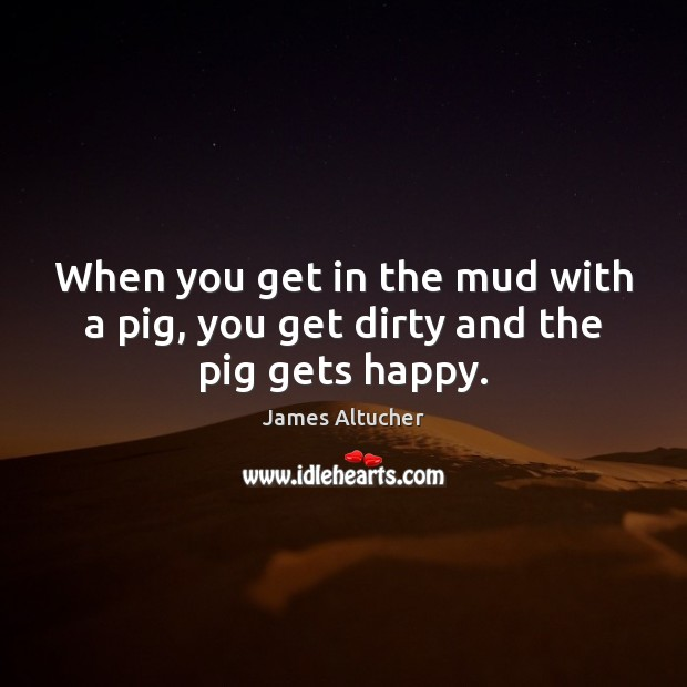 When you get in the mud with a pig, you get dirty and the pig gets happy. James Altucher Picture Quote