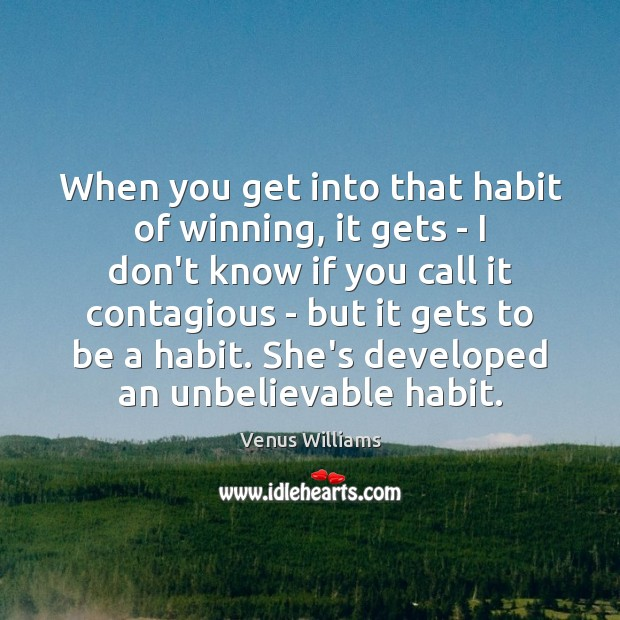 When you get into that habit of winning, it gets – I Venus Williams Picture Quote