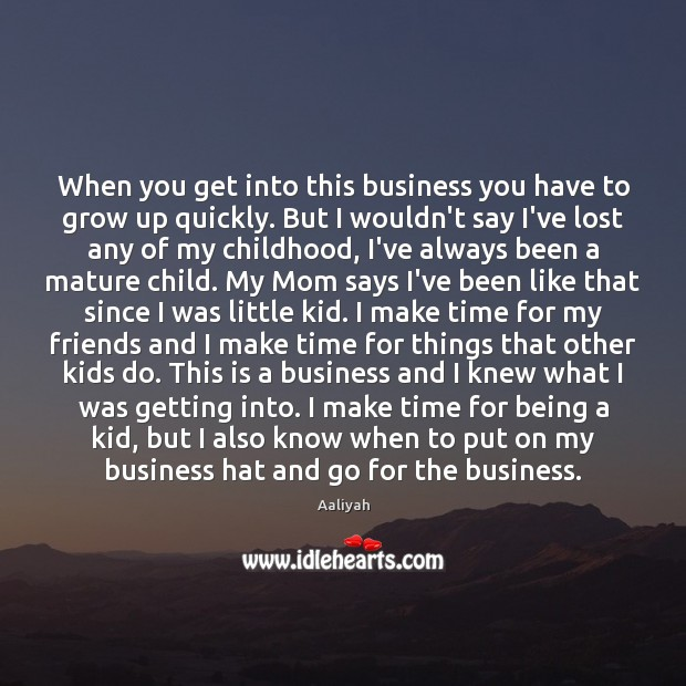 When you get into this business you have to grow up quickly. Aaliyah Picture Quote
