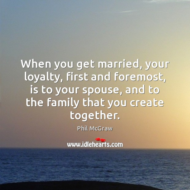 When you get married, your loyalty, first and foremost, is to your Phil McGraw Picture Quote