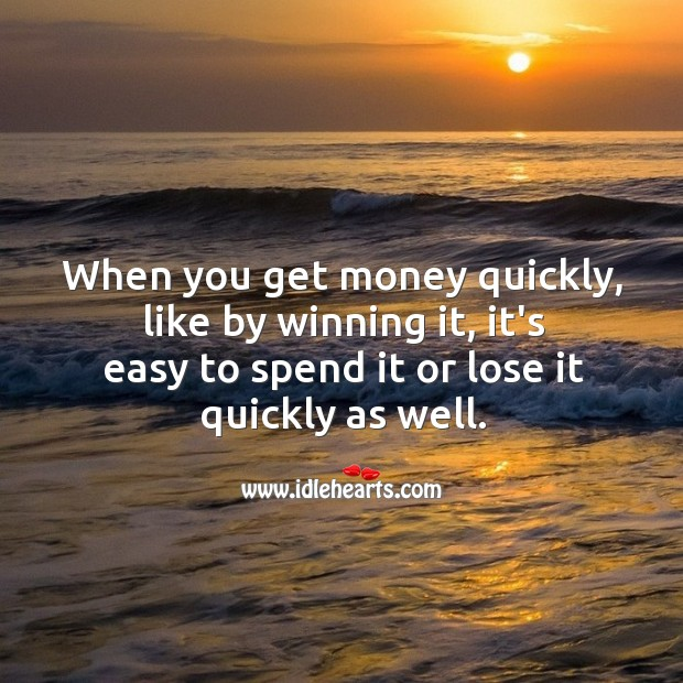 Image, When you get money quickly, like by winning it, it's easy to spend it or lose it quickly as well.