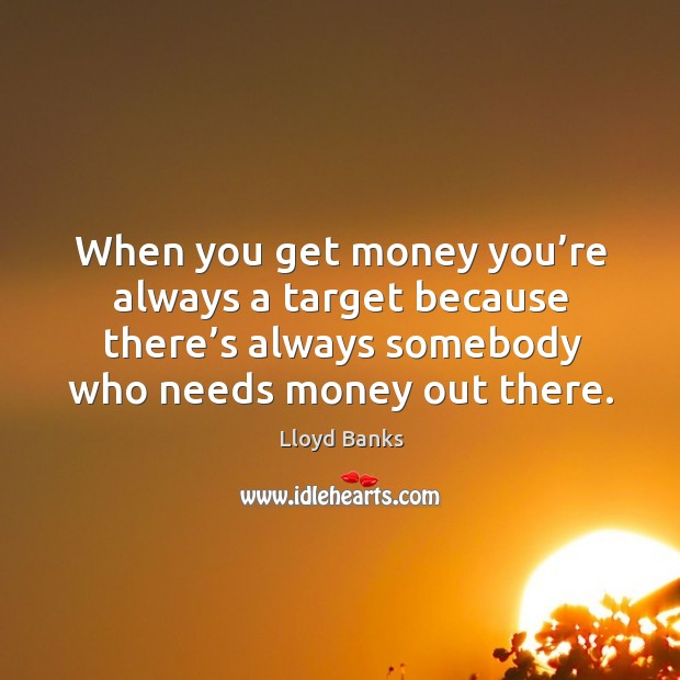 When you get money you're always a target because there's always somebody who needs money out there. Image