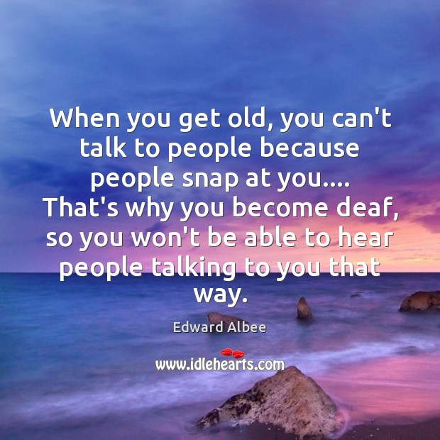 When you get old, you can't talk to people because people snap Edward Albee Picture Quote
