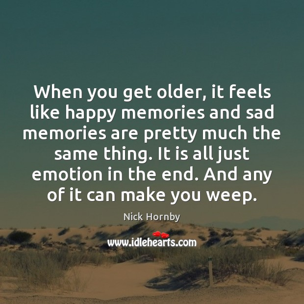 When you get older, it feels like happy memories and sad memories Nick Hornby Picture Quote