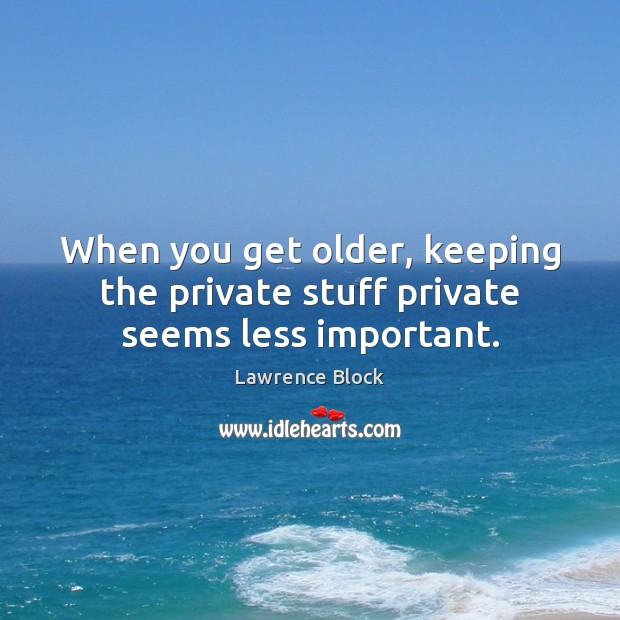 When you get older, keeping the private stuff private seems less important. Lawrence Block Picture Quote