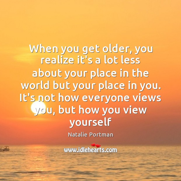When you get older, you realize it's a lot less about your Natalie Portman Picture Quote