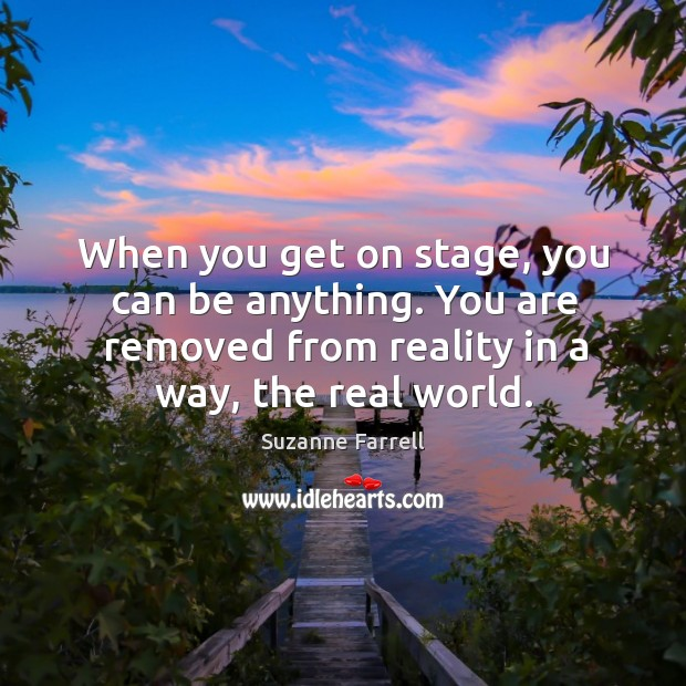 When you get on stage, you can be anything. You are removed from reality in a way, the real world. Suzanne Farrell Picture Quote