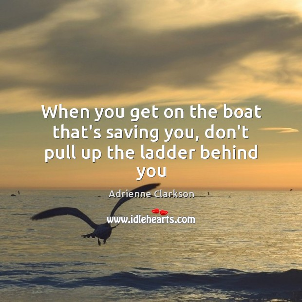 Image, When you get on the boat that's saving you, don't pull up the ladder behind you