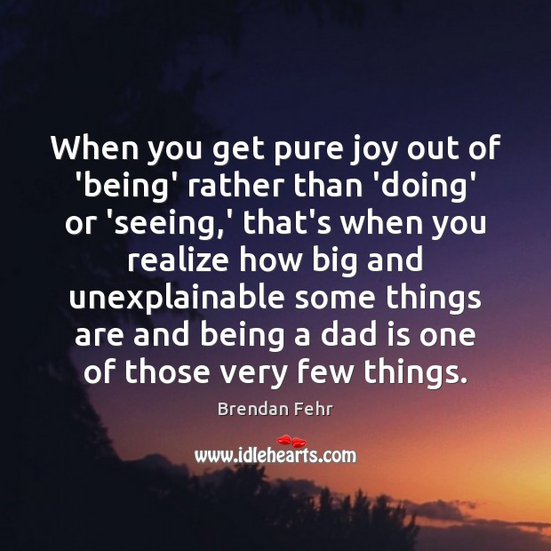 When you get pure joy out of 'being' rather than 'doing' or Dad Quotes Image