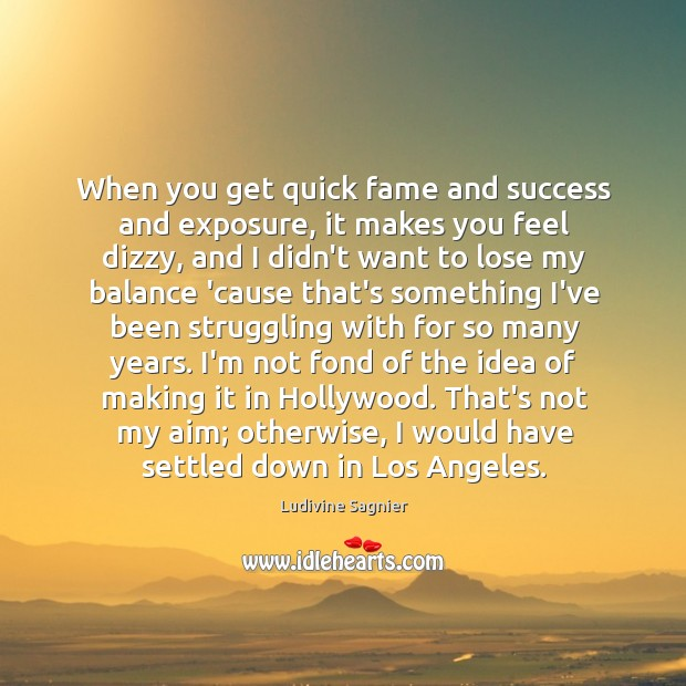 When you get quick fame and success and exposure, it makes you Image