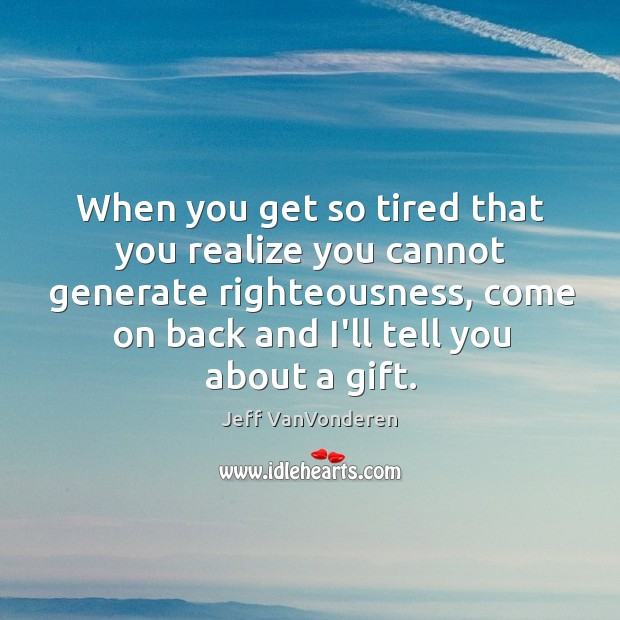 When you get so tired that you realize you cannot generate righteousness, Image