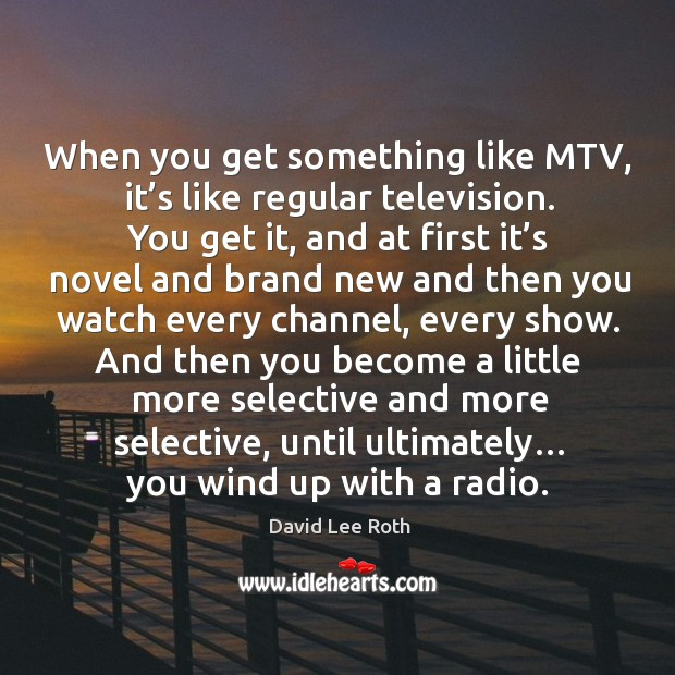 When you get something like mtv, it's like regular television. Image