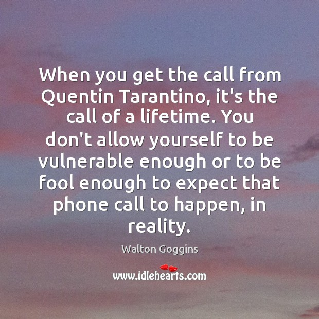 When you get the call from Quentin Tarantino, it's the call of Reality Quotes Image