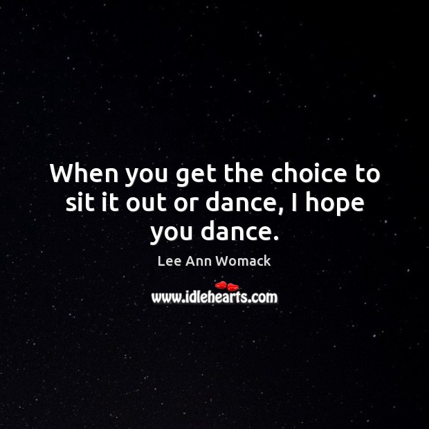 When you get the choice to sit it out or dance, I hope you dance. Image