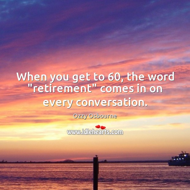 "When you get to 60, the word ""retirement"" comes in on every conversation. Image"