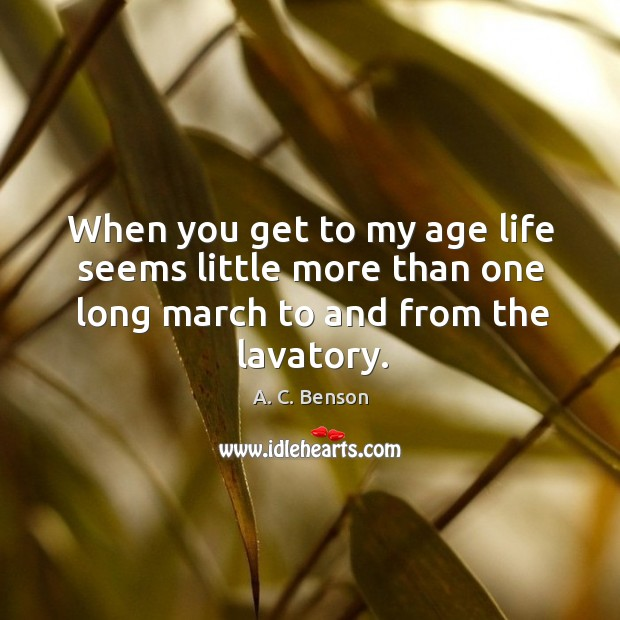 Image, When you get to my age life seems little more than one long march to and from the lavatory.