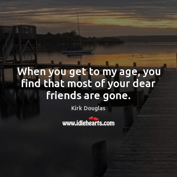When you get to my age, you find that most of your dear friends are gone. Kirk Douglas Picture Quote