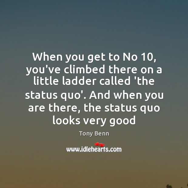 When you get to No 10, you've climbed there on a little ladder Tony Benn Picture Quote