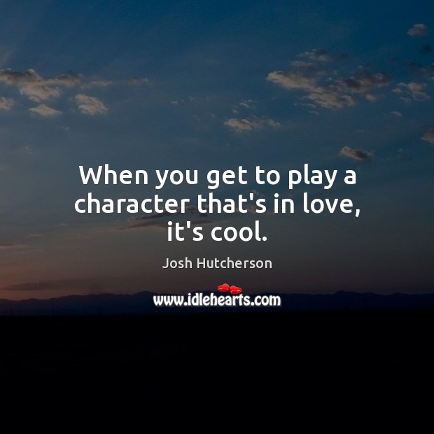 When you get to play a character that's in love, it's cool. Josh Hutcherson Picture Quote