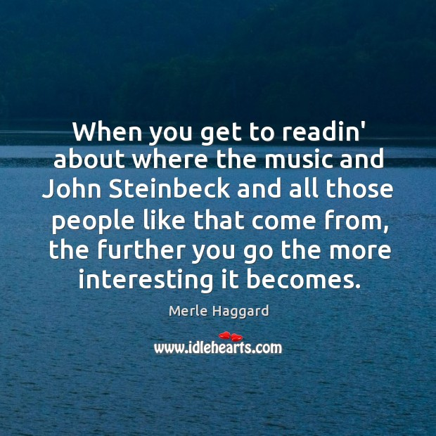 When you get to readin' about where the music and John Steinbeck Merle Haggard Picture Quote