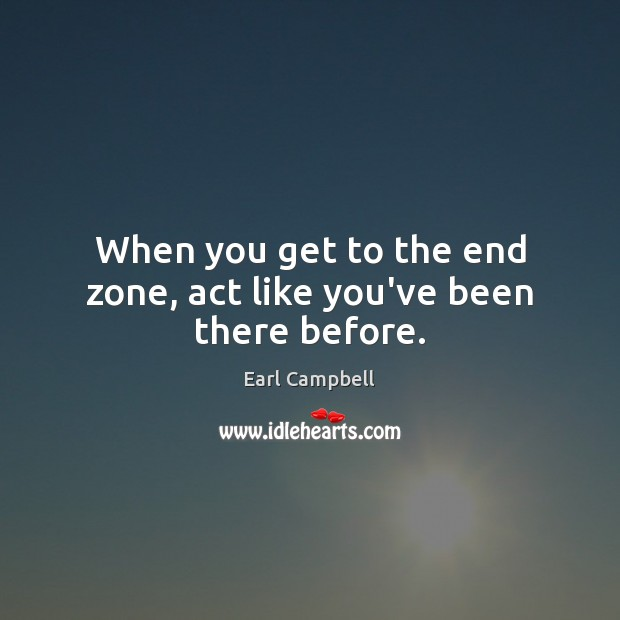 When you get to the end zone, act like you've been there before. Earl Campbell Picture Quote
