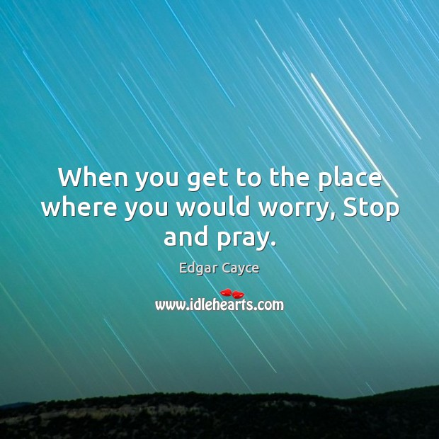 When you get to the place where you would worry, Stop and pray. Edgar Cayce Picture Quote