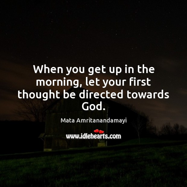 When you get up in the morning, let your first thought be directed towards God. Image