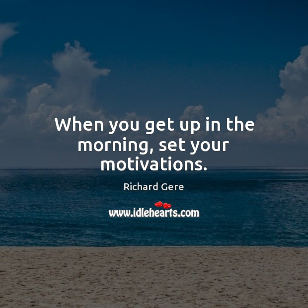 When you get up in the morning, set your motivations. Richard Gere Picture Quote