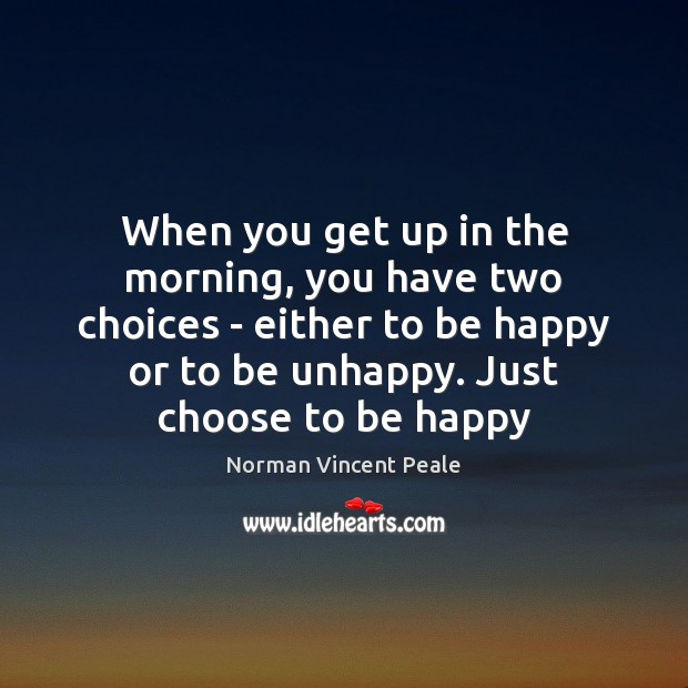 When you get up in the morning, you have two choices – Image