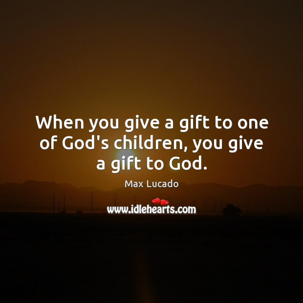 Image, When you give a gift to one of God's children, you give a gift to God.