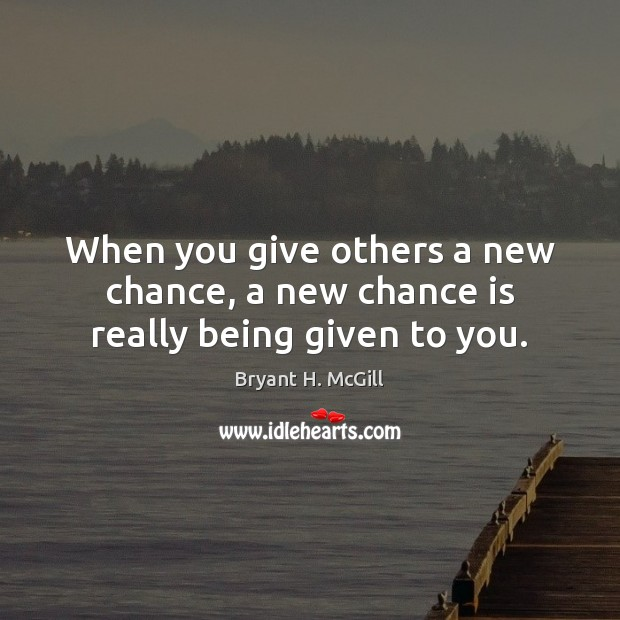 When you give others a new chance, a new chance is really being given to you. Chance Quotes Image