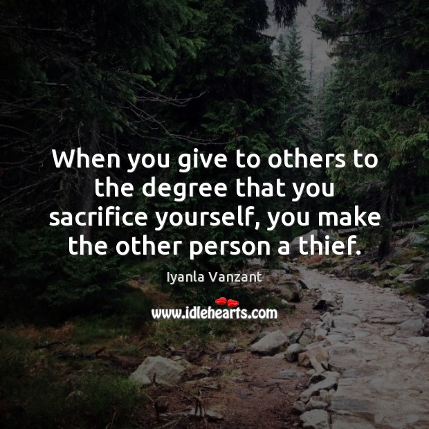 Image, When you give to others to the degree that you sacrifice yourself,