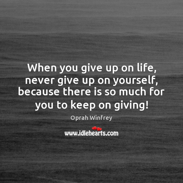 When you give up on life, never give up on yourself, because Never Give Up Quotes Image