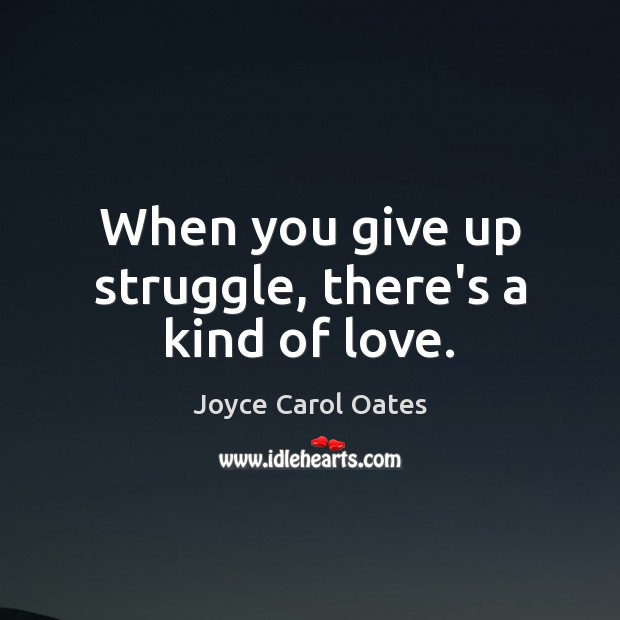 When you give up struggle, there's a kind of love. Joyce Carol Oates Picture Quote
